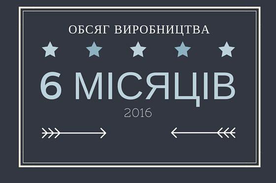 ОБСЯГ ВИРОБНИЦТВА, ЕКСПОРТ ТА ІМПОРТ ЗА 6 МІСЯЦІВ 2016