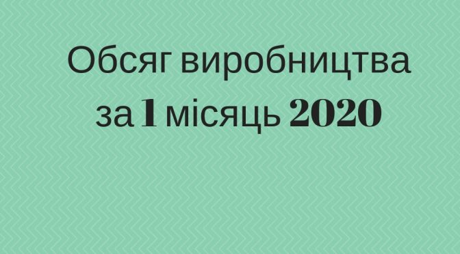Обсяг виробництва за 1 місяць 2020
