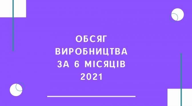 Обсяг виробництва за 6 місяців 2021